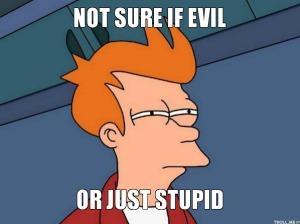 evil or stupid